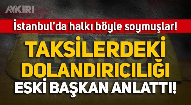 Taksiciler, İstanbul'da halkı böyle dolandırmış! Taksiciler Esnaf Odası eski başkanı anlattı!