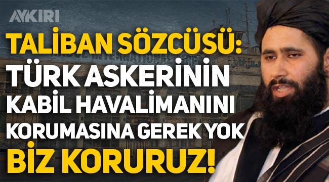 """Taliban Sözcüsü: """"Türk askerinin Kabil Havaalanını korumasına gerek yok biz koruruz!"""""""
