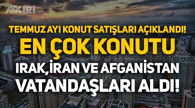 Temmuz ayı konut satışları açıklandı: En çok konutu Irak, İran ve Afganistan vatandaşları aldı!