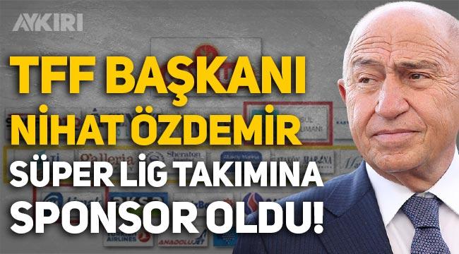 TFF Başkanı Nihat Özdemir, Süper Lig kulübüne sponsor oldu!