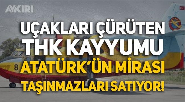 Uçakları çürüten THK Kayyumu, Atatürk'ün mirası taşınmazları satıyor!
