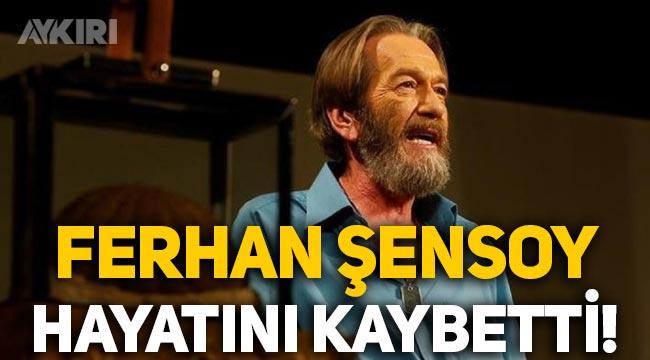 Usta sanatçı Ferhan Şensoy hayatını kaybetti! Ferhan Şensoy kimdir, Ferhan Şensoy neden öldü?