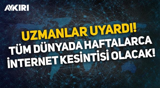 Uzmanlar uyardı: Tüm dünyada haftalarca internet kesintisi olabilir!