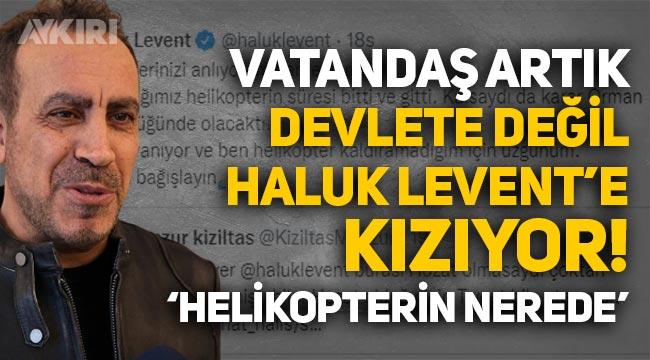 """Vatandaş artık Devlete değil Haluk Levent'e kızıyor: """"Helikopterin nerede!"""""""