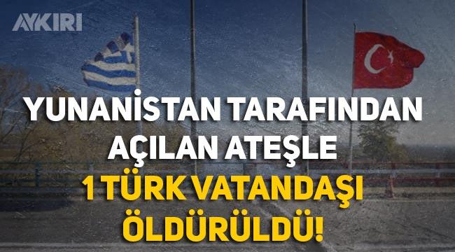 Yunanistan tarafından açılan ateşle 1 Türk vatandaşı öldürüldü