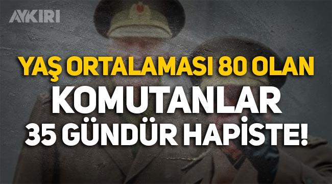 28 Şubat davasında tutuklanan ve yaş ortalaması 80 olan generaller 35 gündür hapiste