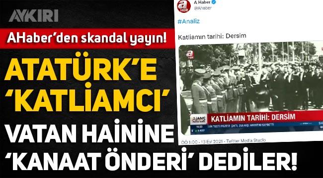"""Ahaber'den Tunceli isyanı hakkında skandal yayın: Atatürk'e """"Katliamcı"""", vatan hainine """"Kanaat önderi"""""""