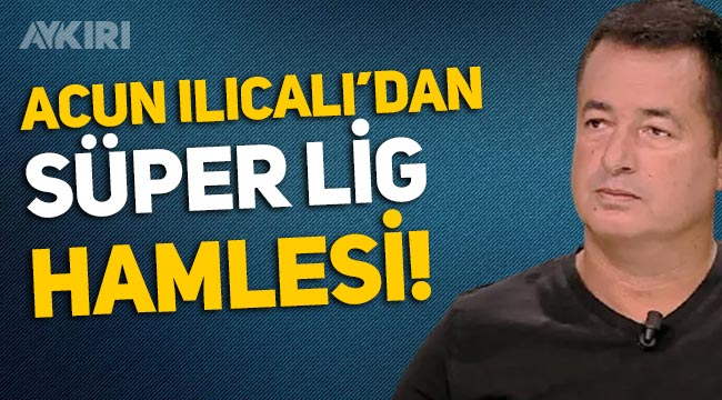 Acun Ilıcalı için Süper Lig'in yayın haklarını alacak iddiası!