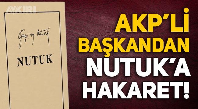 AKP'li ilçe başkanından Mustafa Kemal Atatürk'ün Nutuk kitabına hakaret!