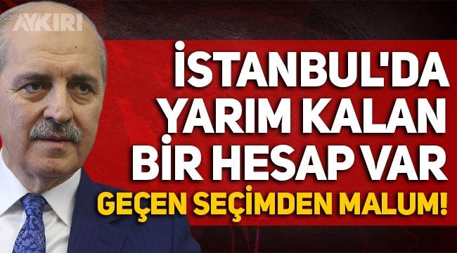 """AKP'li Numan Kurtulmuş: """"İstanbul'da yarım kalan bir hesap var, geçen seçimden malum"""""""