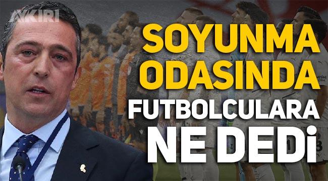 Ali Koç, soyunma odasında Fenerbahçeli futbolculara ne dedi?