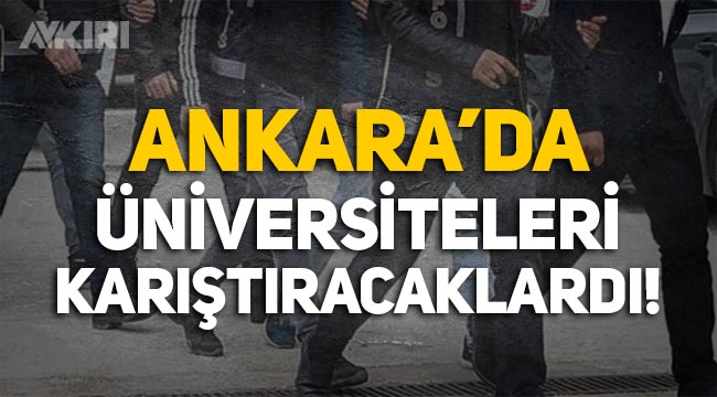 Ankara'da terör operasyonu: Üniversiteleri karıştıracaklardı!