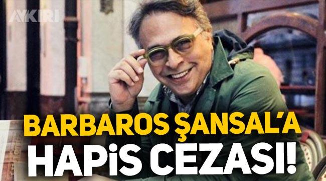 Barbaros Şansal'a hapis cezası!