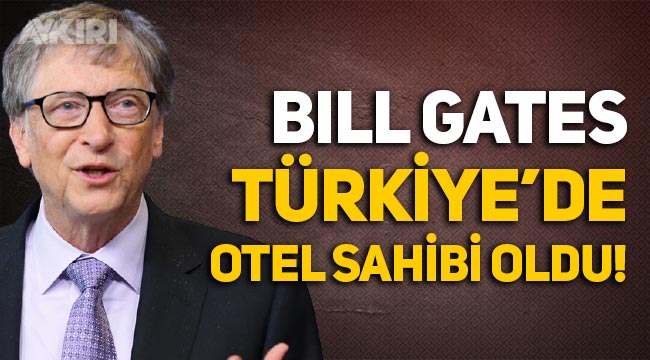 Bill Gates, 2.21 milyar dolara Türkiye'de otel sahibi oldu!