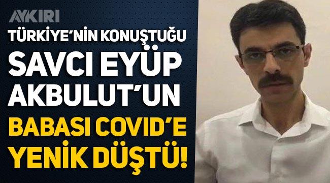 Cumhuriyet Savcısı Eyüp Akbulut'un babası koronavirüs nedeniyle vefat etti!