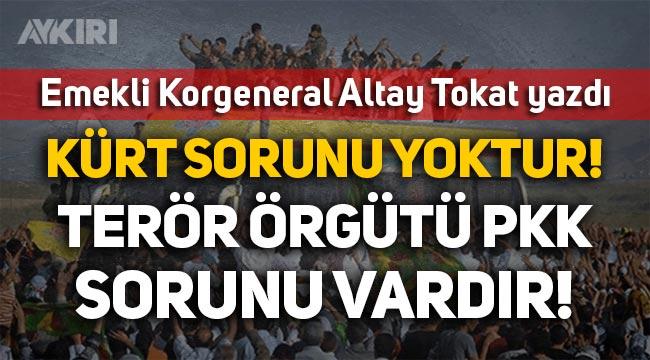 """E. Korgeneral Altay Tokat yazdı: """"Kürt sorunu yoktur, terör örgütü PKK sorunu vardır!"""""""