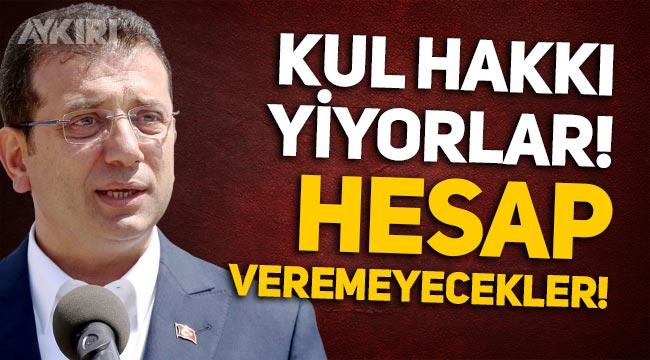 """Ekrem İmamoğlu: """"Kul hakkı yiyorlar, hesap veremeyecekler!"""""""