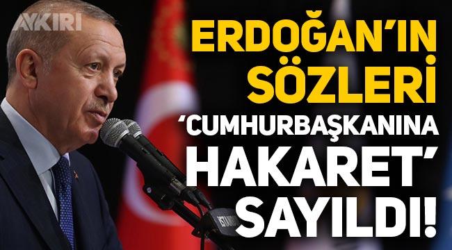 """Erdoğan'ın söylediği sözleri paylaşmak """"Cumhurbaşkanına hakaret"""" sayıldı!"""