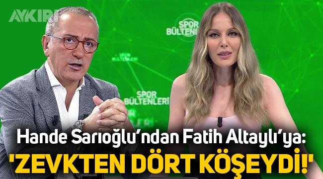 """Hande Sarıoğlu'ndan Fatih Altaylı'ya: """"Zevkten dört köşeydi!"""""""