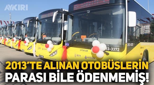 İstanbul'da AKP tarafından 2013 yılında alınan İETT otobüslerinin parası bile ödenmemiş!