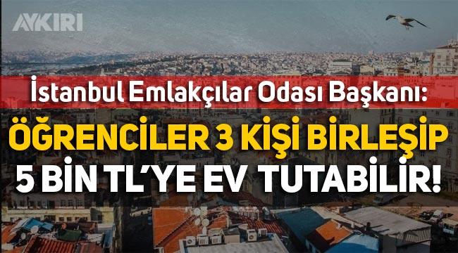 """İstanbul Emlakçılar Odası Başkanı: """"Öğrenciler 3 kişi birleşip 5 bin TL'ye ev tutabilir!"""""""