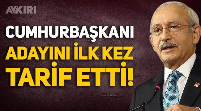 Kemal Kılıçdaroğlu Cumhurbaşkanı adayını ilk kez tarif etti