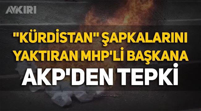 """""""Kürdistan"""" yazılı şapkaları yaktıran MHP'li başkana AKP'den tepki!"""