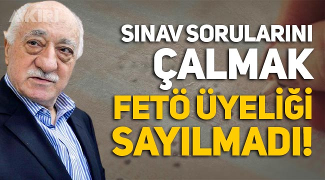 Mahkemeden şok karar: Sınav sorularını çalmak FETÖ üyeliğinden sayılmadı!