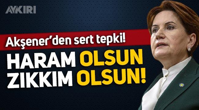 """Meral Akşener'den sert tepki: """"Haram olsun, zıkkım olsun!"""""""