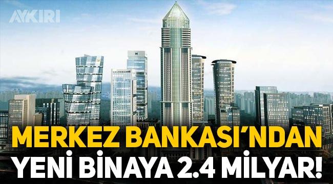 Merkez Bankası, yeni bina için 2.4 milyar lira ödeyecek!