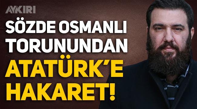 Sözde Osmanlı torunundan Mustafa Kemal Atatürk'e hakaret!