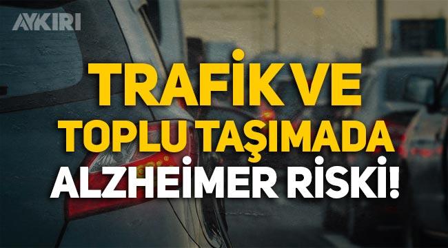 Trafik ve toplu taşıma Alzheimer riskini çoğaltıyor!