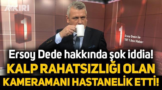 TRT sunucusu Ersoy dede hakkında şok iddia! Kalp rahatsızlığı olan kameramanı hastanelik etti!