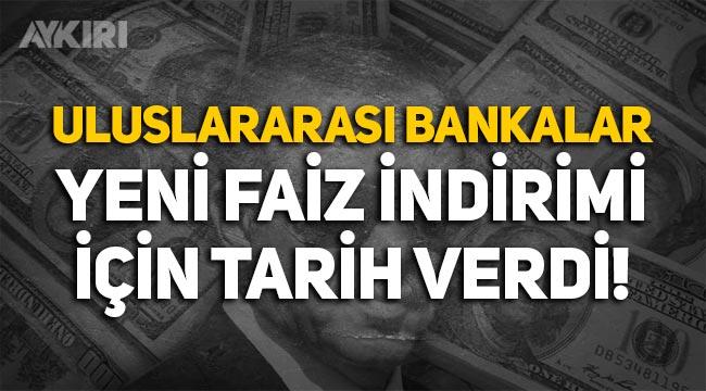 Uluslararası bankalar, yeni faiz indirimi için tarih verdi!