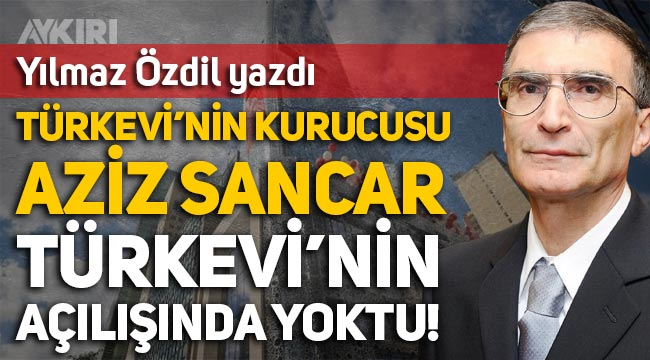 Yılmaz Özdil: Türkevi'nin kurucusu Aziz Sancar Türkevi'nin açılışında yoktu!