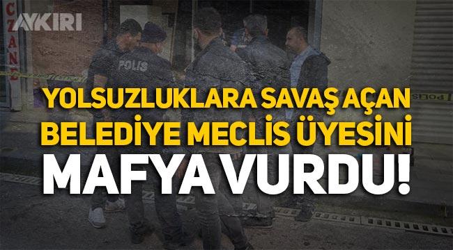Yolsuzluklara savaş açan belediye meclis üyesini mafya vurdu!