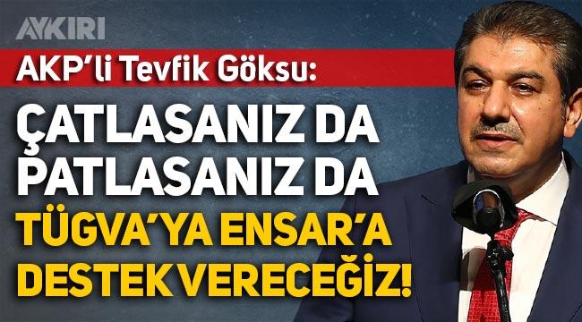 AKP'li Tevfik Göksu: TÜGVA'ya ve Ensar'a çatlasanız da patlasanız da destek vereceğiz