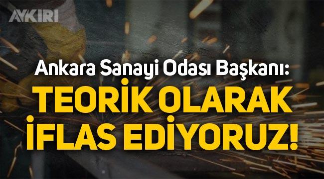 """Ankara Sanayi Odası Başkanı: """"Teorik olarak iflas ediyoruz"""""""