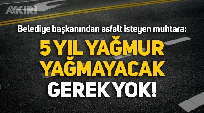 """Belediye başkanından asfalt isteyen muhtara: """"Gerek yok, 5 yıl yağmur yağmayacak"""""""
