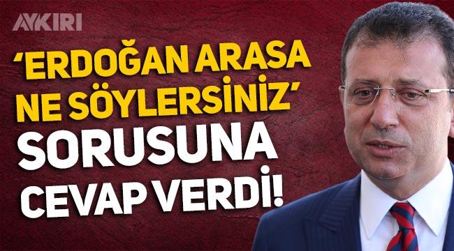 """Ekrem İmamoğlu'ndan """"Erdoğan arasa ne söylersiniz?"""" sorusuna cevap"""