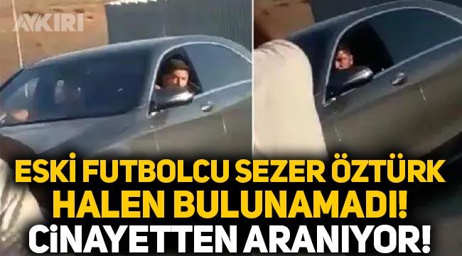 Eski futbolcu Sezer Öztürk davasında yeni gelişme: Her yerde aranıyor