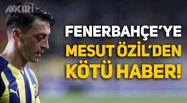 Fenerbahçe'ye Mesut Özil'den kötü haber!