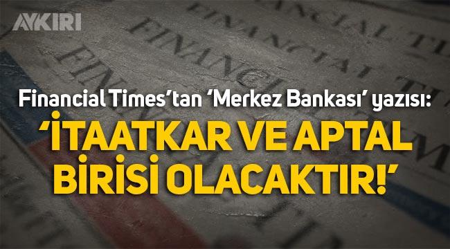 """Financial Times: """"Merkez Bankası'na atanacak kişi itaatkar ve aptal biri olacaktır"""""""