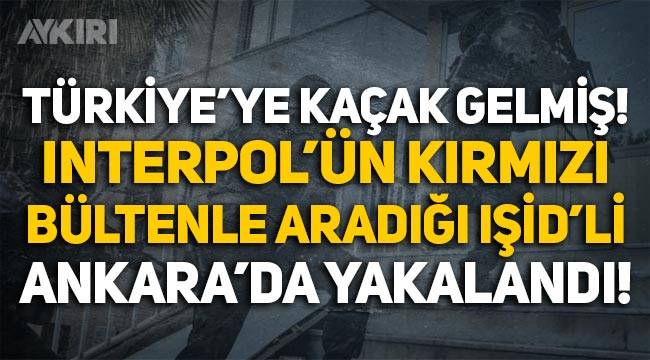 Interpol'ün kırmızı bültenle aradığı IŞİD'li Ankara'da yakalandı!
