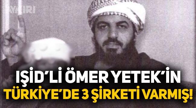 IŞİD'li Ömer Yetek'in Türkiye'de üç şirketi varmış