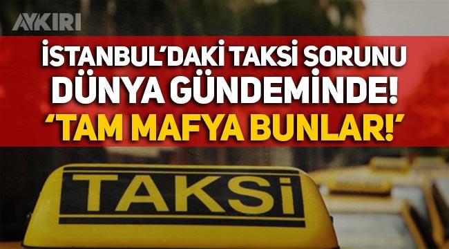 """İstanbul'daki taksi sorunu dünya basınında: """"Tam bir mafya bunlar…"""""""