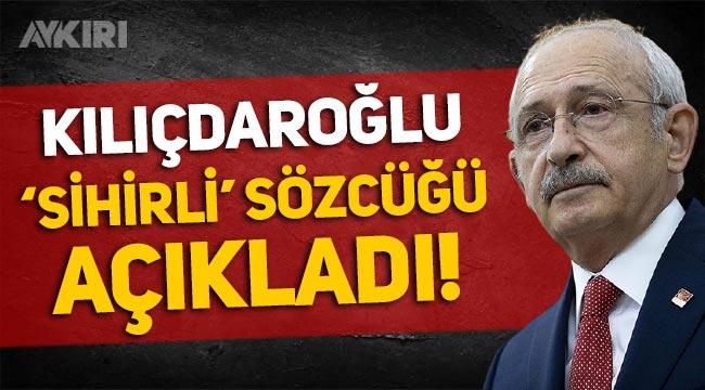 Kemal Kılıçdaroğlu, 'sihirli' sözcüğü açıkladı