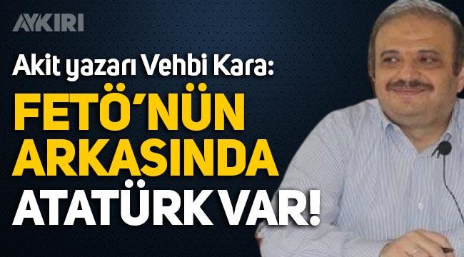 """Akit yazarı Vehbi Kara: """"FETÖ'nün arkasında Atatürk var!"""""""